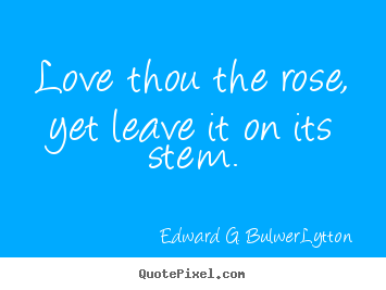 Love quotes - Love thou the rose, yet leave it on its stem.