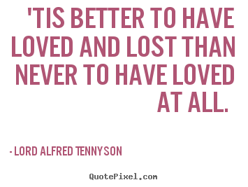 Lord Alfred Tennyson picture quotes - 'tis better to have loved and lost than never to have.. - Love quotes