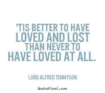 Lord Alfred Tennyson picture quotes - 'tis better to have loved and lost than never to have loved at all.  - Love quote