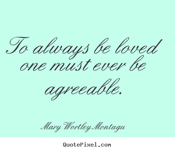Quotes about love - To always be loved one must ever be agreeable.