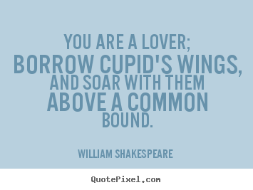 You are a lover; borrow cupid's wings, and soar with them above a common.. William Shakespeare   love quote