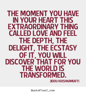 The moment you have in your heart this extraordinary.. Jiddu Krishnamurti good love quotes
