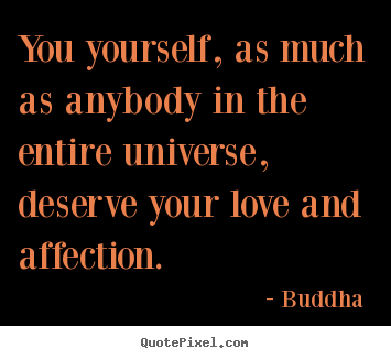 Love quote - You yourself, as much as anybody in the entire universe,..