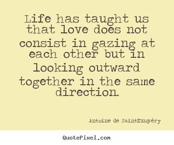 Love quotes - Life has taught us that love does not consist in gazing..