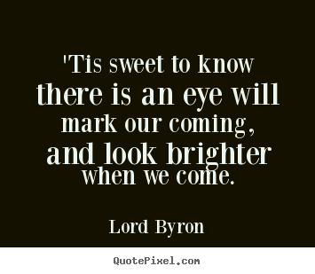 Lord Byron picture quotes - 'tis sweet to know there is an eye will mark our coming, and look brighter.. - Love quotes