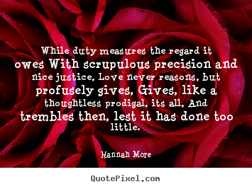 Hannah More image quote - While duty measures the regard it owes with scrupulous precision and.. - Love quotes