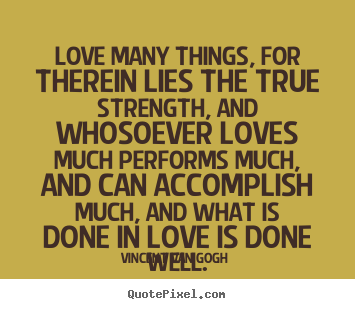 Quotes about love - Love many things, for therein lies the true strength, and whosoever..