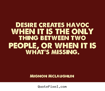 Love quotes - Desire creates havoc when it is the only ...