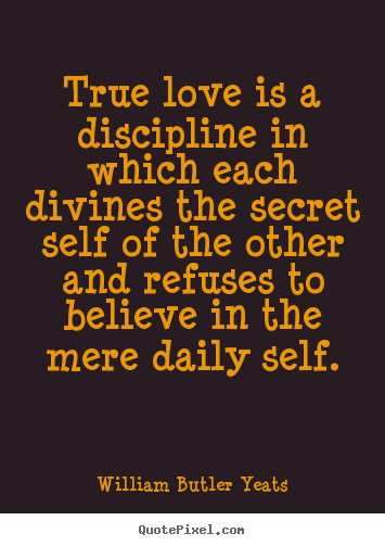 Love sayings - True love is a discipline in which each divines the secret..