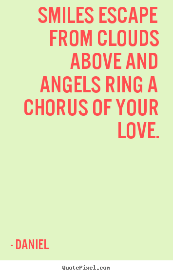 Quotes about love - Smiles escape from clouds above and angels ring a chorus..