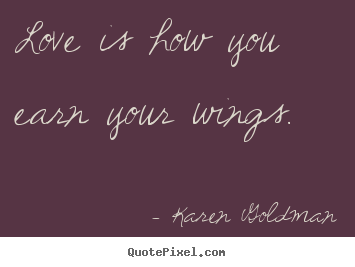 Love quotes - Love is how you earn your wings.
