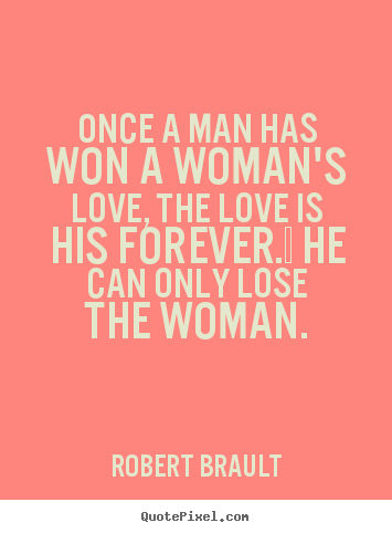 Quotes about love - Once a man has won a woman's love, the love is his..