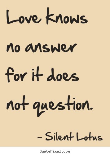 Create graphic poster quotes about love - Love knows no answer for it does not question.