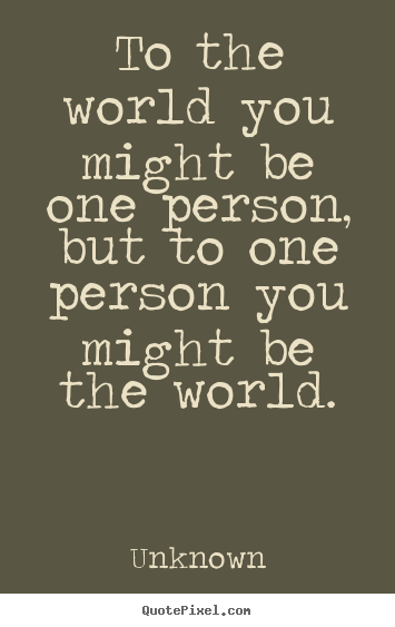 To the world you might be one person, but to one person you.. Unknown best love quotes