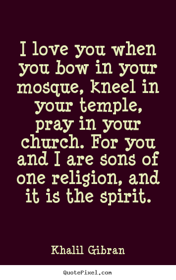 I love you when you bow in your mosque, kneel in your temple,.. Khalil Gibran famous love quotes