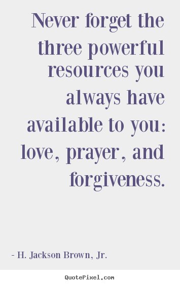 Quotes about love - Never forget the three powerful resources you..