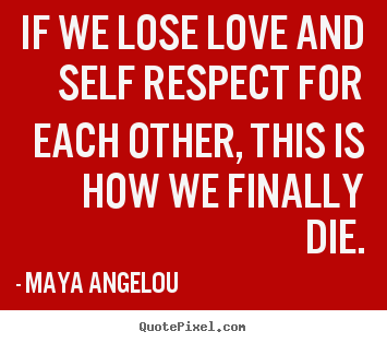 Quote about love - If we lose love and self respect for each other, this..