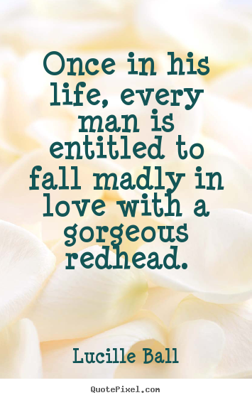 Quotes about love - Once in his life, every man is entitled to fall madly..
