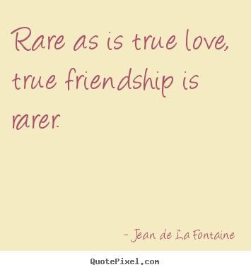 Design custom picture quote about love - Rare as is true love, true friendship is rarer.