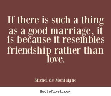 If there is such a thing as a good marriage, it.. Michel De Montaigne  love quote