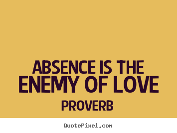 Quotes about love - Absence is the enemy of love
