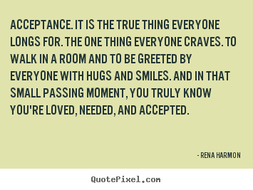 Quotes about love - Acceptance. it is the true thing everyone longs for. the..