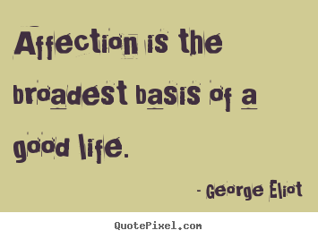George Eliot picture quotes - Affection is the broadest basis of a good life.  - Love quotes