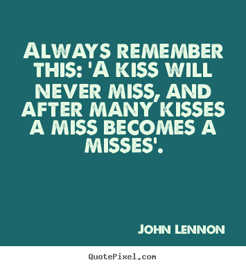 Love quotes - Always remember this: 'a kiss will never..