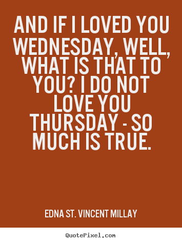 And if i loved you wednesday, well, what is that to you? i.. Edna St. Vincent Millay good love quotes