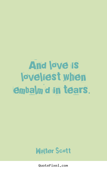 And love is loveliest when embalm'd in tears.  Walter Scott famous love quotes
