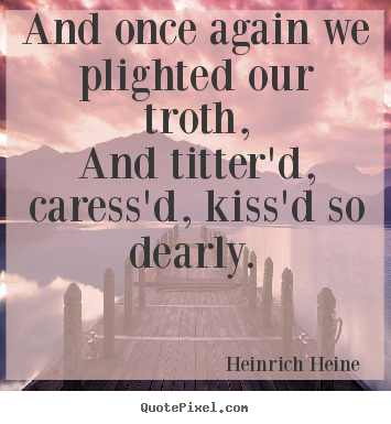 Love quotes - And once again we plighted our troth, and titter'd,..