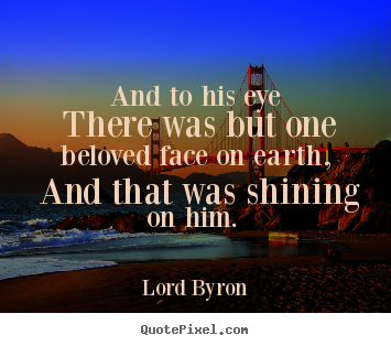 Lord Byron picture quotes - And to his eye there was but one beloved face on earth,.. - Love quote