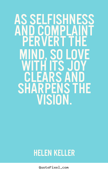 As selfishness and complaint pervert the mind, so love with.. Helen Keller top love quotes