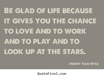 Be glad of life because it gives you the chance to love and to.. Henry Van Dyke good love quotes