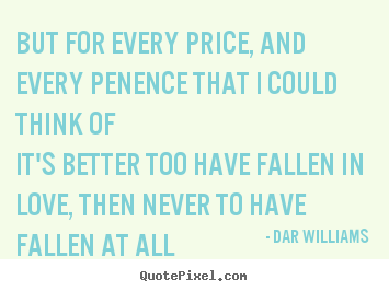 Quotes about love - But for every price, and every penence that i could think..