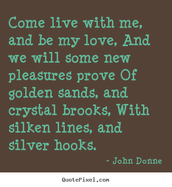 John Donne picture quotes - Come live with me, and be my love, and we will some new pleasures.. - Love quotes