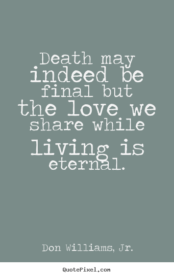 Make Poster Quotes About Love   Death May Indeed Be Final But The Love We  Share