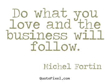 Do What You Love Quotes : ... quotes - Do what you love and the business will follow. - Love quotes