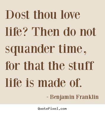 Quotes about love - Dost thou love life? then do not squander time, for that the stuff life..