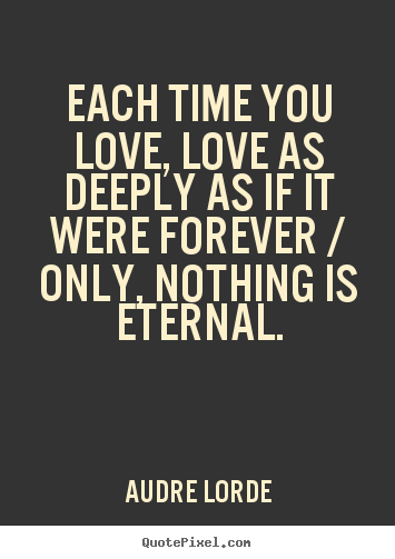 Quotes about love - Each time you love, love as deeply as if..
