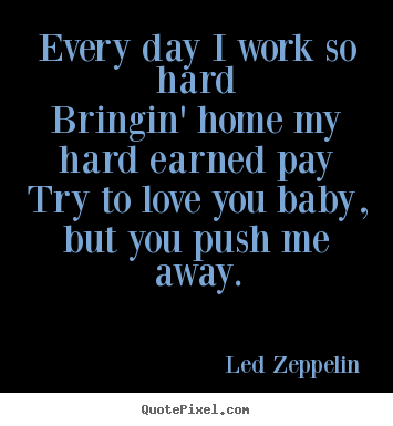 Led Zeppelin Picture Quotes Every Day I Work So Hardbringin Home