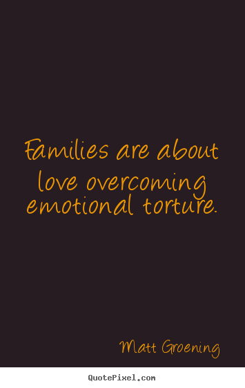 Matt Groening picture quote - Families are about love overcoming emotional torture. - Love quote