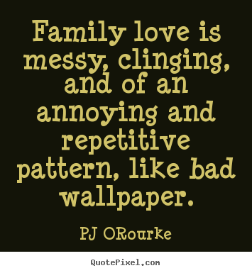 Family love is messy, clinging, and of an annoying and repetitive.. PJ ORourke famous love quotes