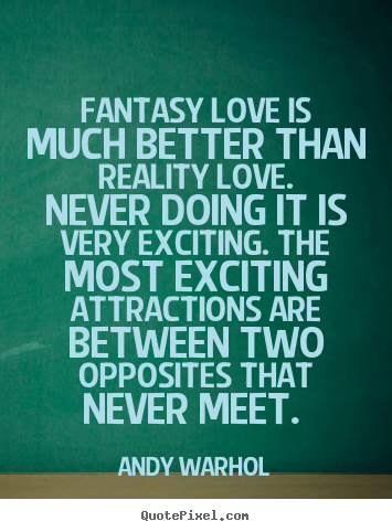 Quotes Love Quotes : Quotes about love - Fantasy love is much better than reality love...