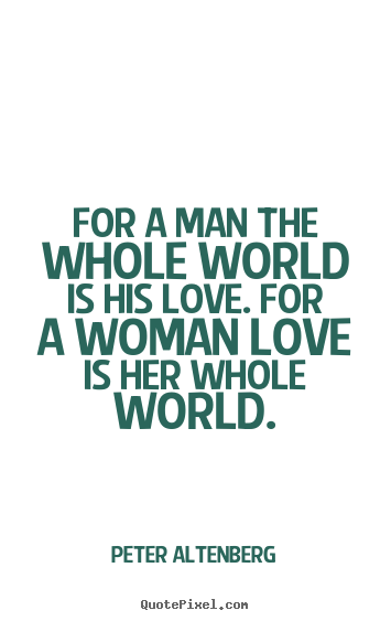 For a man the whole world is his love. for a woman love is her whole.. Peter Altenberg popular love quotes