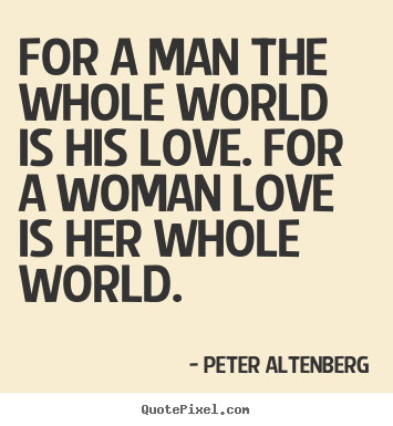 Quotes about love - For a man the whole world is his love. for..