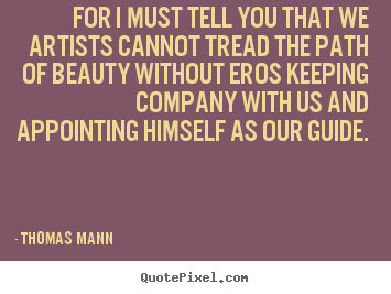 For i must tell you that we artists cannot tread the path of beauty.. Thomas Mann top love quote