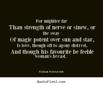 Make picture quotes about love - For mightier far than strength of nerve or sinew, or..