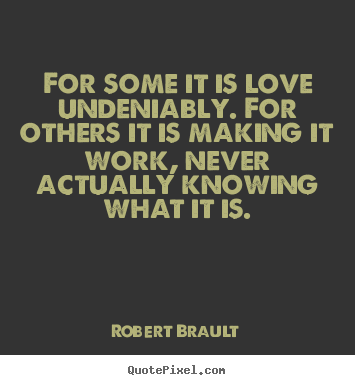 Love sayings - For some it is love undeniably. for others it is making it work,..