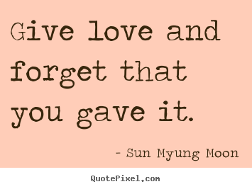 Give love and forget that you gave it.  Sun Myung Moon top love quotes